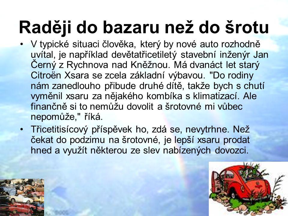 Raději do bazaru než do šrotu V typické situaci člověka, který by nové auto rozhodně uvítal, je například devětatřicetiletý stavební inženýr Jan Černý z Rychnova nad Kněžnou.