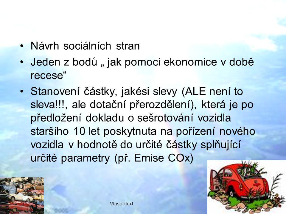 """Návrh sociálních stran Jeden z bodů """" jak pomoci ekonomice v době recese Stanovení částky, jakési slevy (ALE není to sleva!!!, ale dotační přerozdělení), která je po předložení dokladu o sešrotování vozidla staršího 10 let poskytnuta na pořízení nového vozidla v hodnotě do určité částky splňující určité parametry (př."""