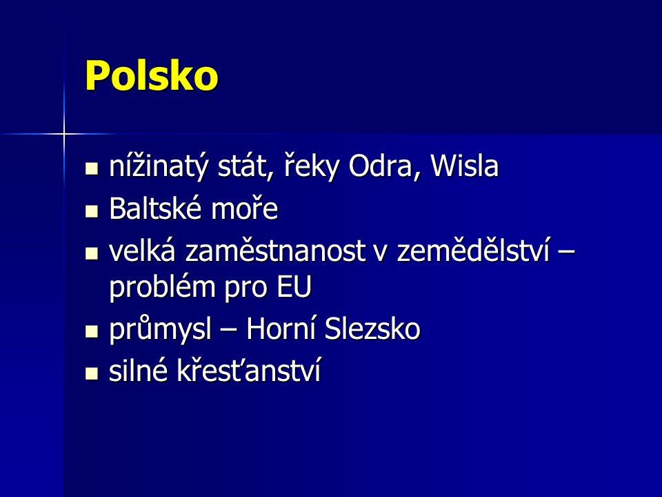 Polsko nížinatý stát, řeky Odra, Wisla nížinatý stát, řeky Odra, Wisla Baltské moře Baltské moře velká zaměstnanost v zemědělství – problém pro EU velká zaměstnanost v zemědělství – problém pro EU průmysl – Horní Slezsko průmysl – Horní Slezsko silné křesťanství silné křesťanství