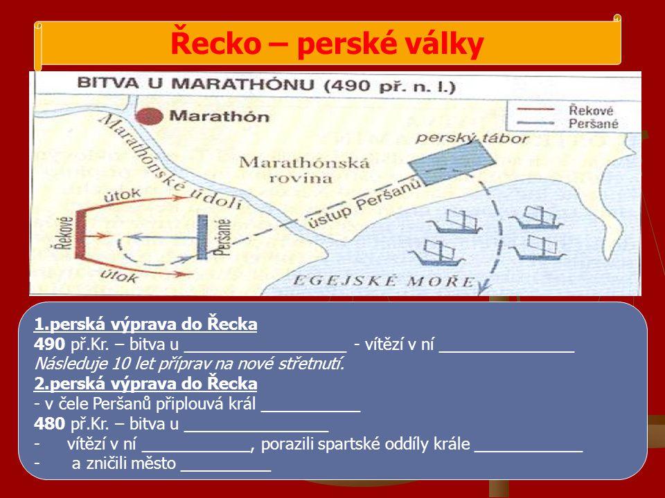 Řecko – perské války 1.perská výprava do Řecka 490 př.Kr. – bitva u __________________ - vítězí v ní _______________ Následuje 10 let příprav na nové