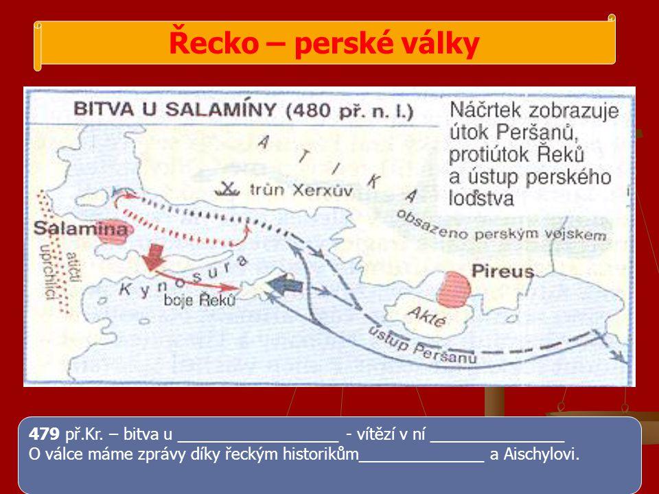 Řecko – perské války 479 př.Kr. – bitva u __________________ - vítězí v ní _______________ O válce máme zprávy díky řeckým historikům______________ a