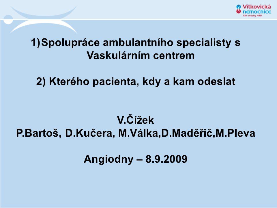 1)Spolupráce ambulantního specialisty s Vaskulárním centrem 2) Kterého pacienta, kdy a kam odeslat V.Čížek P.Bartoš, D.Kučera, M.Válka,D.Maděřič,M.Ple