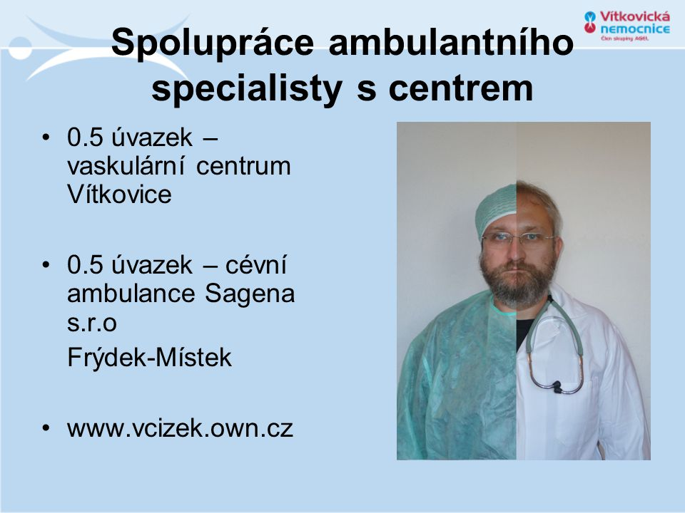 Spolupráce ambulantního specialisty s centrem 0.5 úvazek – vaskulární centrum Vítkovice 0.5 úvazek – cévní ambulance Sagena s.r.o Frýdek-Místek www.vc