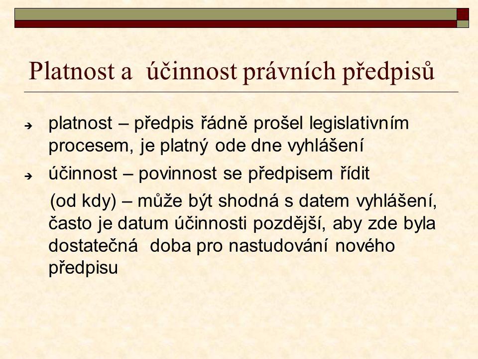 Platnost a účinnost právních předpisů  platnost – předpis řádně prošel legislativním procesem, je platný ode dne vyhlášení  účinnost – povinnost se předpisem řídit (od kdy) – může být shodná s datem vyhlášení, často je datum účinnosti pozdější, aby zde byla dostatečná doba pro nastudování nového předpisu