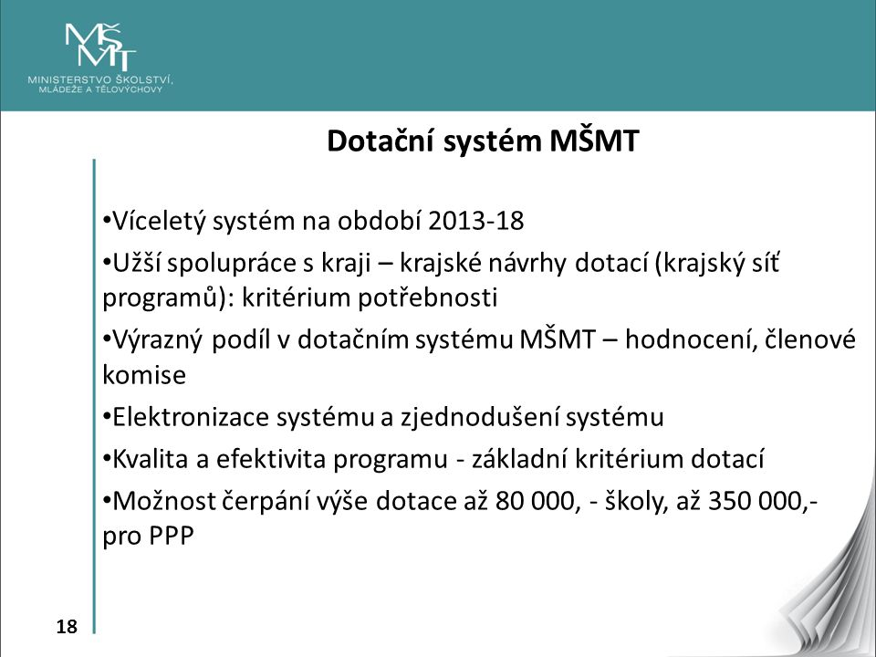 18 Dotační systém MŠMT Víceletý systém na období 2013-18 Užší spolupráce s kraji – krajské návrhy dotací (krajský síť programů): kritérium potřebnosti