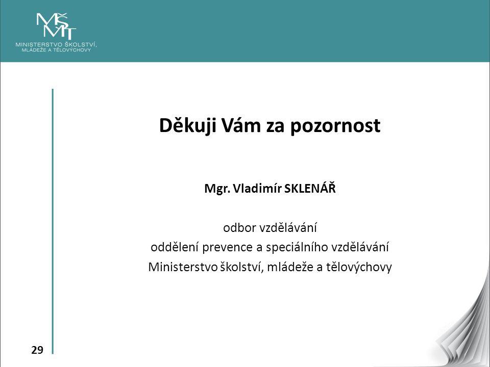 29 Děkuji Vám za pozornost Mgr. Vladimír SKLENÁŘ odbor vzdělávání oddělení prevence a speciálního vzdělávání Ministerstvo školství, mládeže a tělových