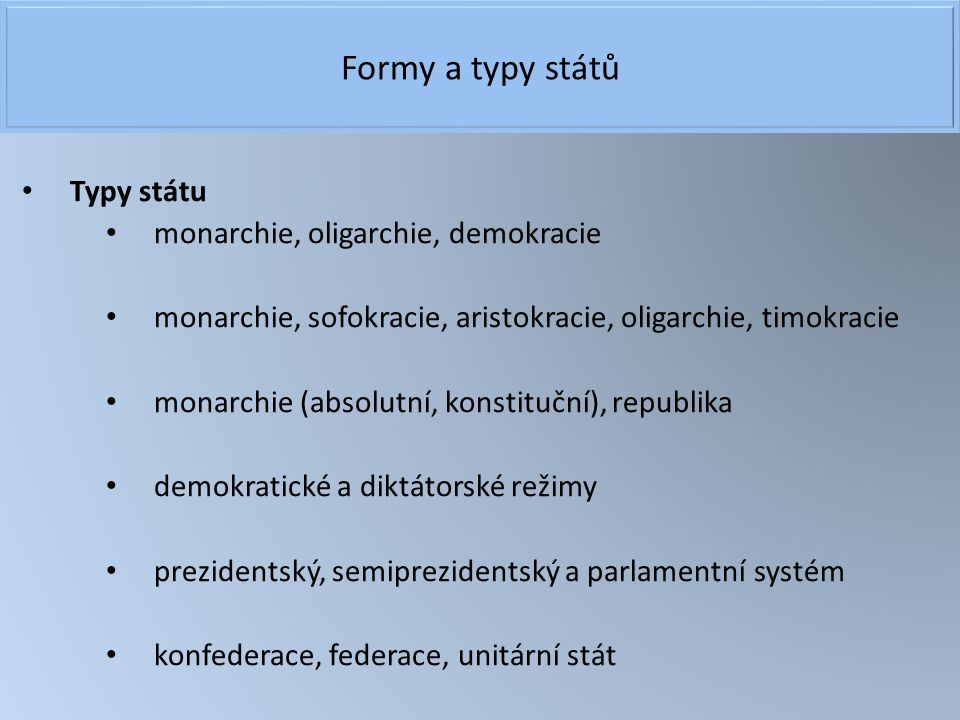 Formy a typy států Typy státu monarchie, oligarchie, demokracie monarchie, sofokracie, aristokracie, oligarchie, timokracie monarchie (absolutní, kons
