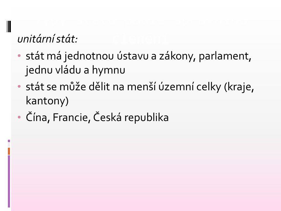 Typy státu podle správního členění federativní stát: složený stát, skládá se z několika členů každý člen má svou ústavu, vládu a parlament dvojí soustava orgánů (centrální a zemská) USA, Švýcarsko, Kanada