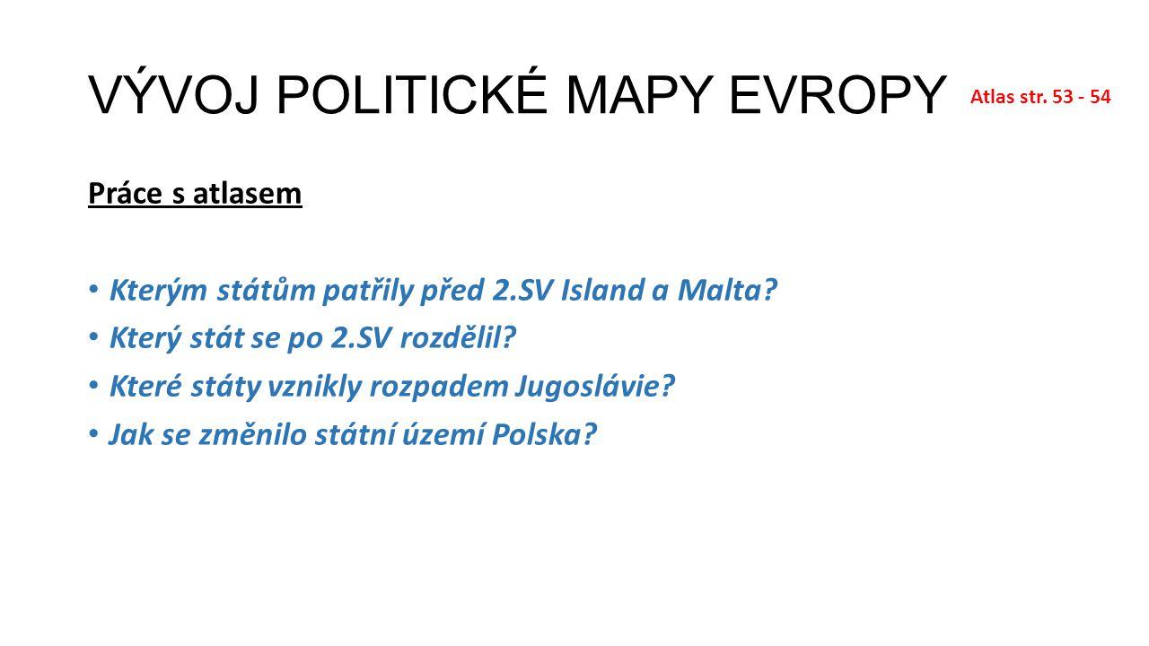 VÝVOJ POLITICKÉ MAPY EVROPY Práce s atlasem Kterým státům patřily před 2.SV Island a Malta? Který stát se po 2.SV rozdělil? Které státy vznikly rozpad