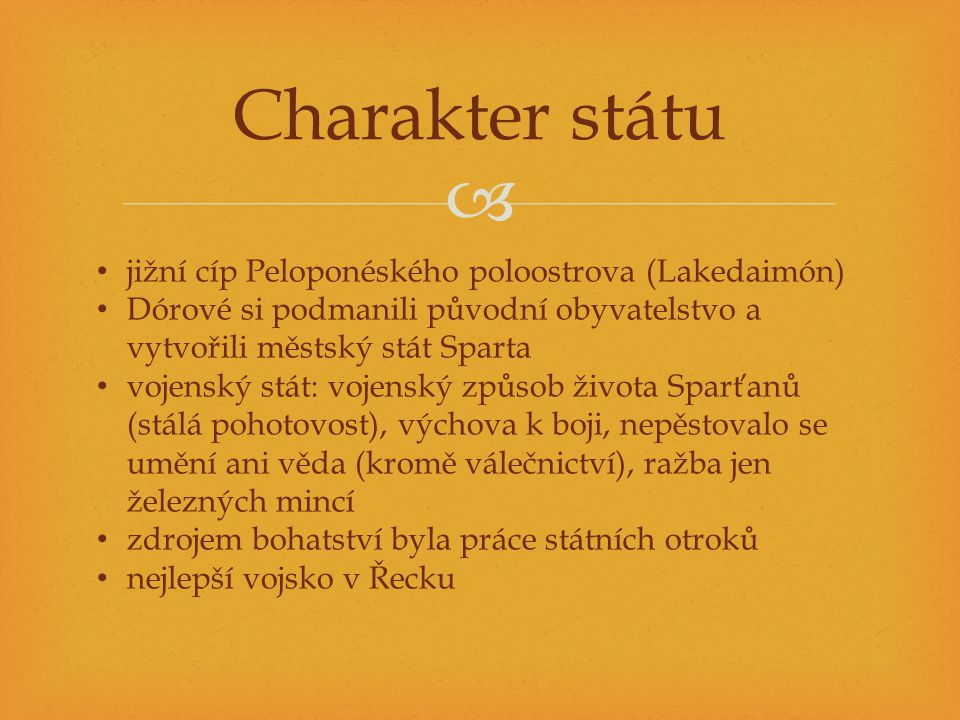  Charakter státu jižní cíp Peloponéského poloostrova (Lakedaimón) Dórové si podmanili původní obyvatelstvo a vytvořili městský stát Sparta vojenský s