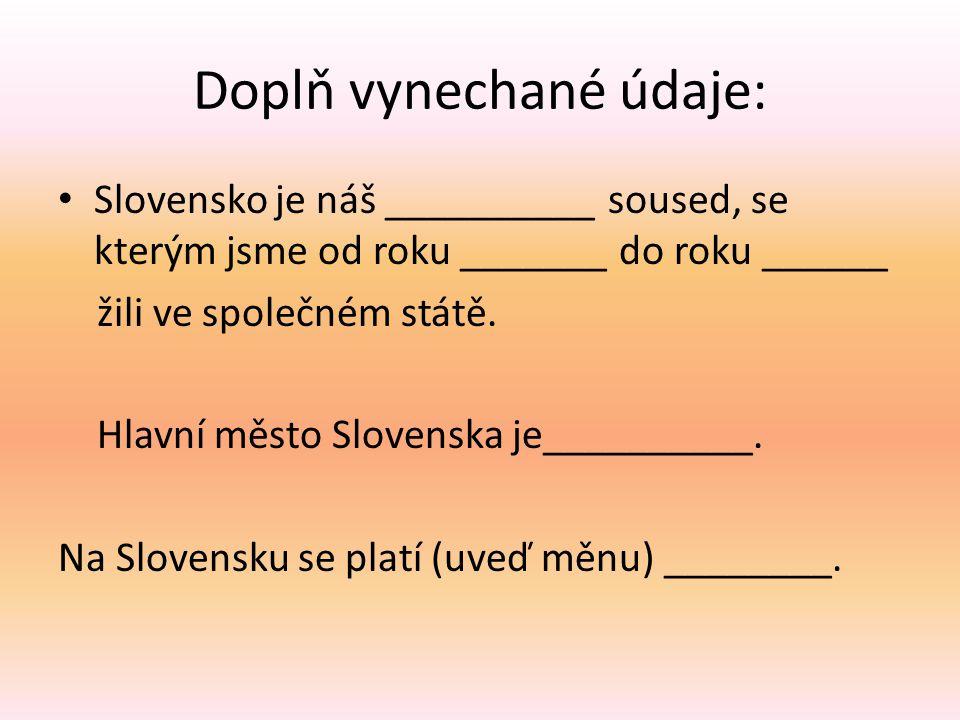 Doplň vynechané údaje: Slovensko je náš __________ soused, se kterým jsme od roku _______ do roku ______ žili ve společném státě. Hlavní město Slovens