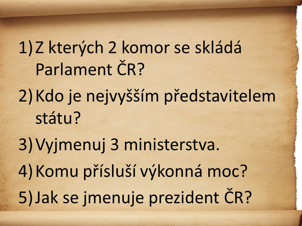 1)Z kterých 2 komor se skládá Parlament ČR? 2)Kdo je nejvyšším představitelem státu? 3)Vyjmenuj 3 ministerstva. 4)Komu přísluší výkonná moc? 5)Jak se