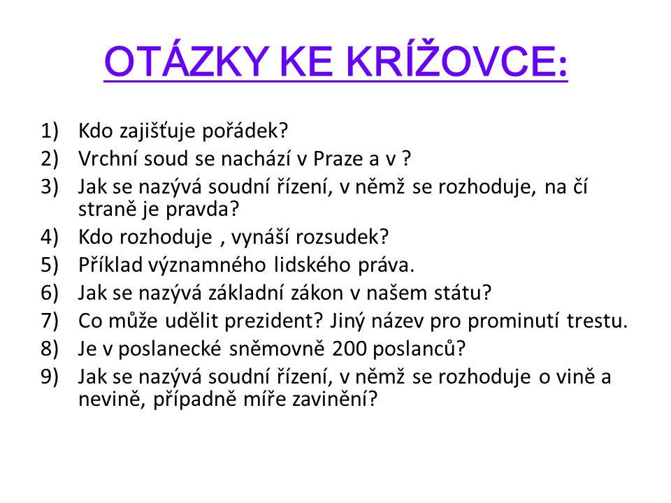 OTÁZKY KE KRÍŽOVCE : 1)Kdo zajišťuje pořádek? 2)Vrchní soud se nachází v Praze a v ? 3)Jak se nazývá soudní řízení, v němž se rozhoduje, na čí straně