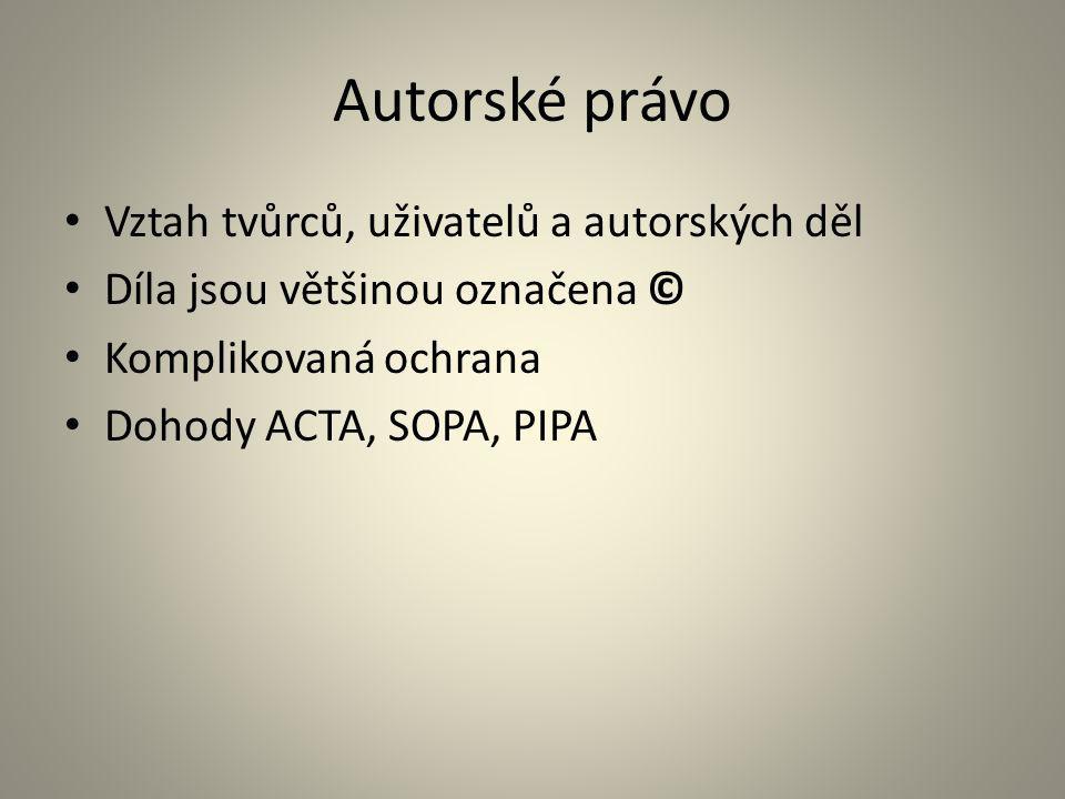 Autorské právo Vztah tvůrců, uživatelů a autorských děl Díla jsou většinou označena © Komplikovaná ochrana Dohody ACTA, SOPA, PIPA