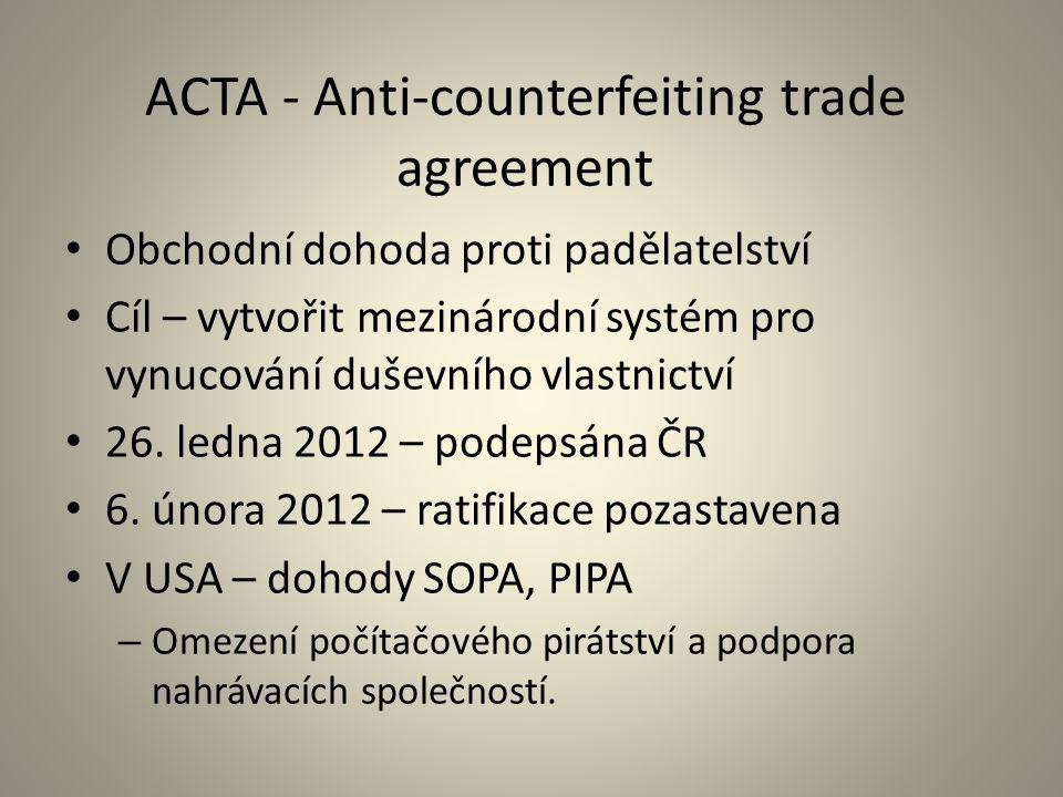 ACTA - Anti-counterfeiting trade agreement Obchodní dohoda proti padělatelství Cíl – vytvořit mezinárodní systém pro vynucování duševního vlastnictví