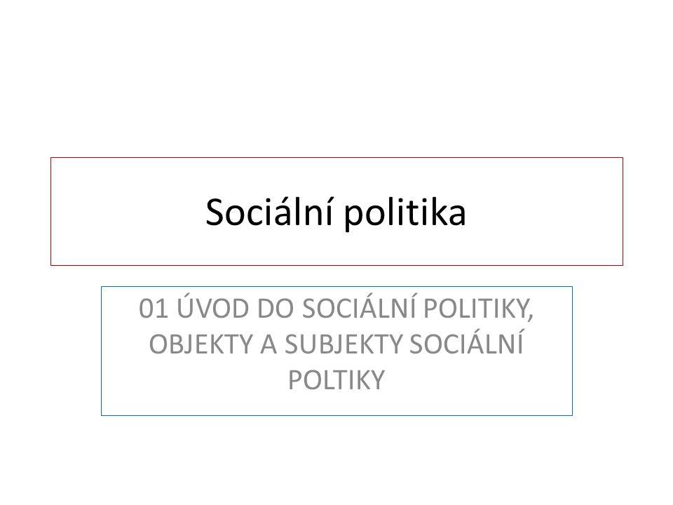 Sociální politika 01 ÚVOD DO SOCIÁLNÍ POLITIKY, OBJEKTY A SUBJEKTY SOCIÁLNÍ POLTIKY