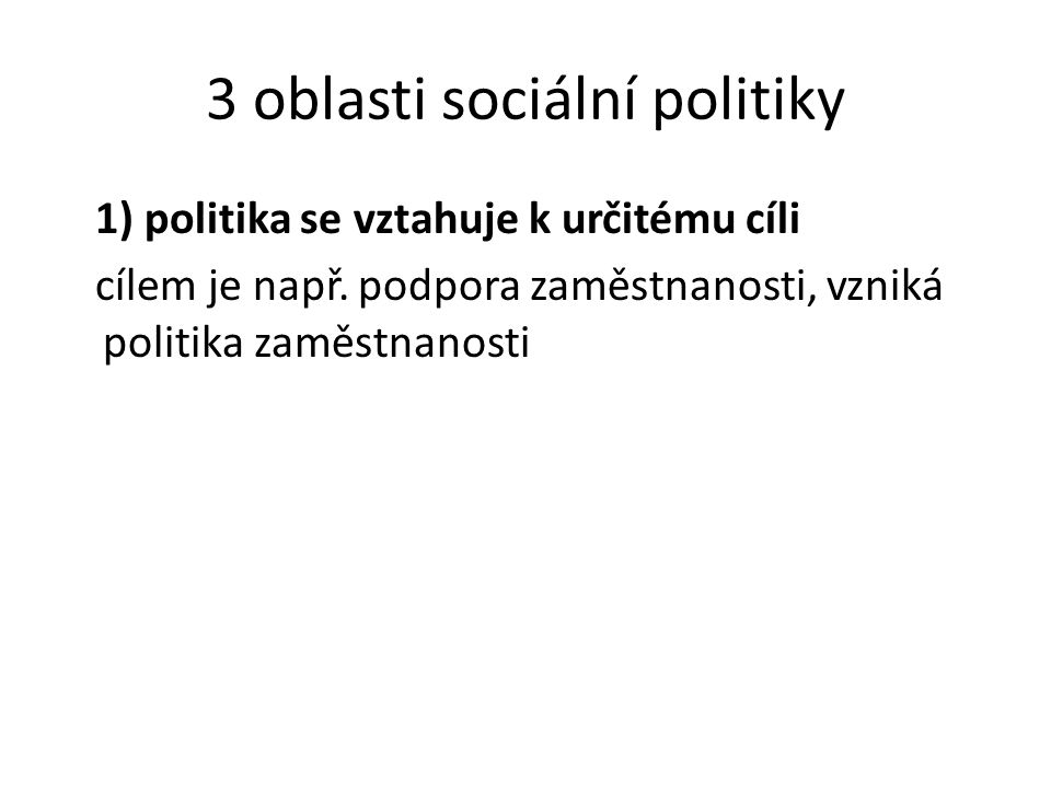 3 oblasti sociální politiky 1) politika se vztahuje k určitému cíli cílem je např. podpora zaměstnanosti, vzniká politika zaměstnanosti