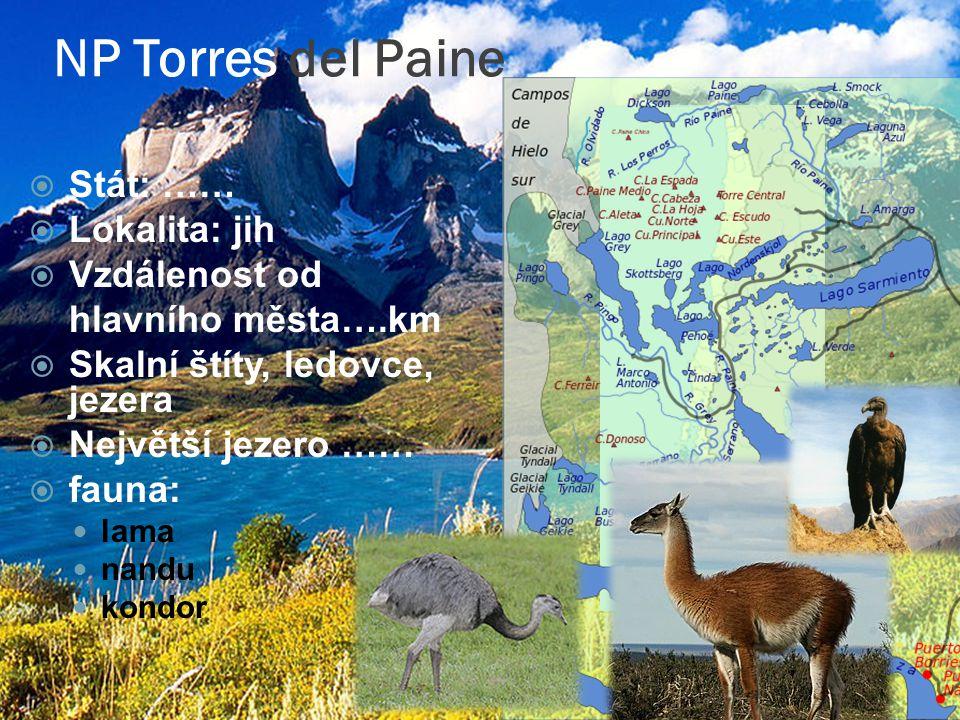 NP Torres del Paine  Stát: ……  Lokalita: jih  Vzdálenost od hlavního města….km  Skalní štíty, ledovce, jezera  Největší jezero ……  fauna: lama nandu kondor