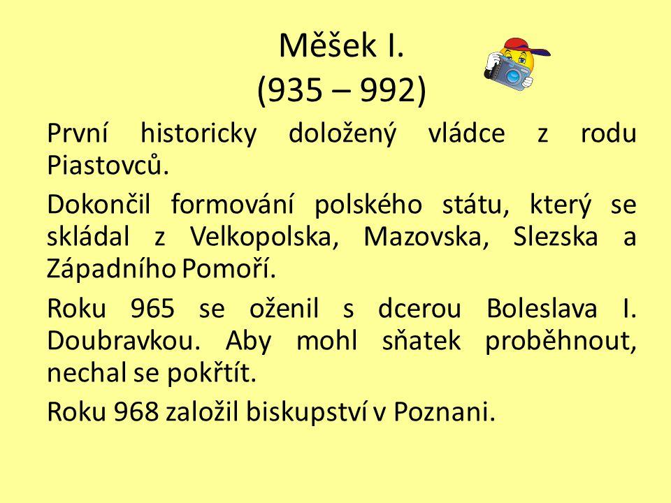 Měšek I.(935 – 992) První historicky doložený vládce z rodu Piastovců.