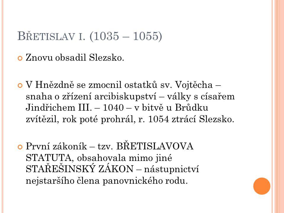 B ŘETISLAV I. (1035 – 1055) Znovu obsadil Slezsko. V Hnězdně se zmocnil ostatků sv. Vojtěcha – snaha o zřízení arcibiskupství – války s císařem Jindři