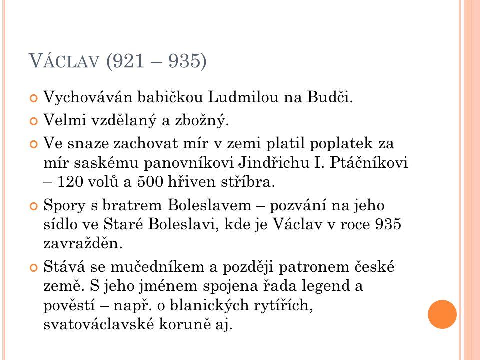 V ÁCLAV (921 – 935) Vychováván babičkou Ludmilou na Budči. Velmi vzdělaný a zbožný. Ve snaze zachovat mír v zemi platil poplatek za mír saskému panovn