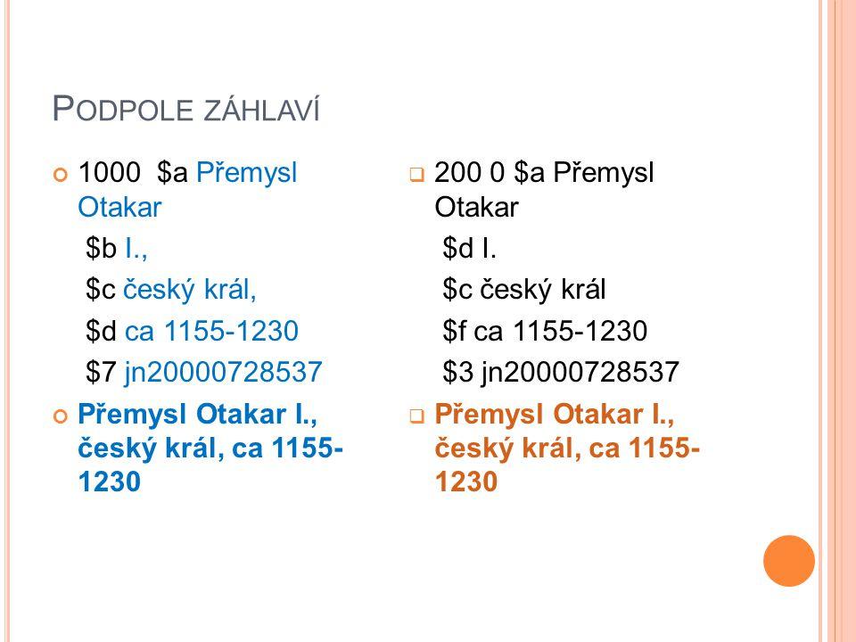 P ODPOLE ZÁHLAVÍ 1000 $a Přemysl Otakar $b I., $c český král, $d ca 1155-1230 $7 jn20000728537 Přemysl Otakar I., český král, ca 1155- 1230  200 0 $a Přemysl Otakar $d I.