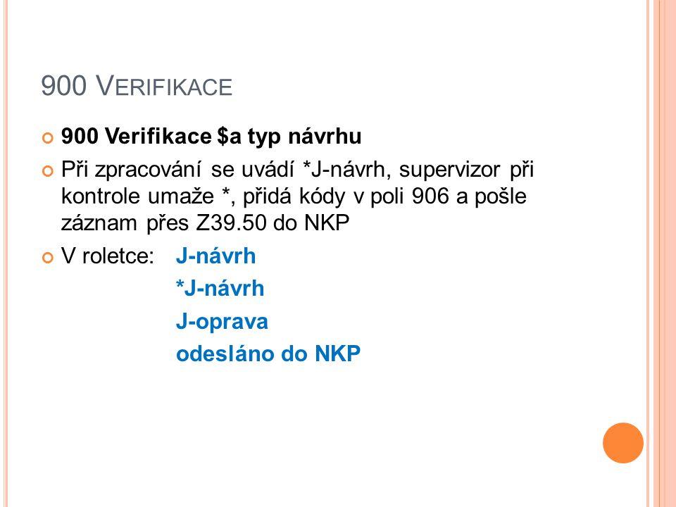 900 V ERIFIKACE 900 Verifikace $a typ návrhu Při zpracování se uvádí *J-návrh, supervizor při kontrole umaže *, přidá kódy v poli 906 a pošle záznam přes Z39.50 do NKP V roletce: J-návrh *J-návrh J-oprava odesláno do NKP