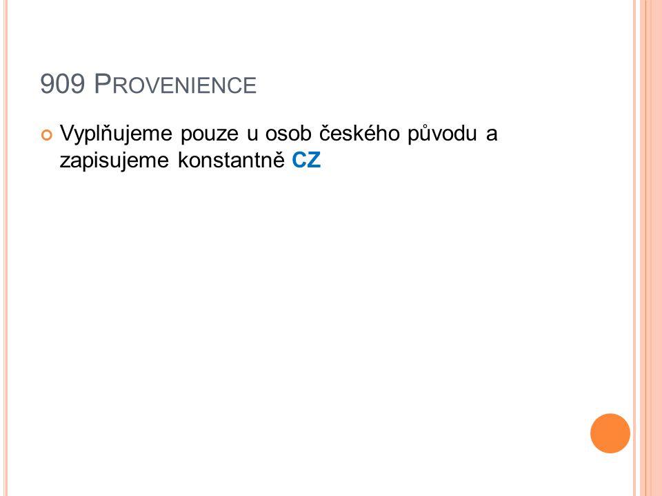 909 P ROVENIENCE Vyplňujeme pouze u osob českého původu a zapisujeme konstantně CZ