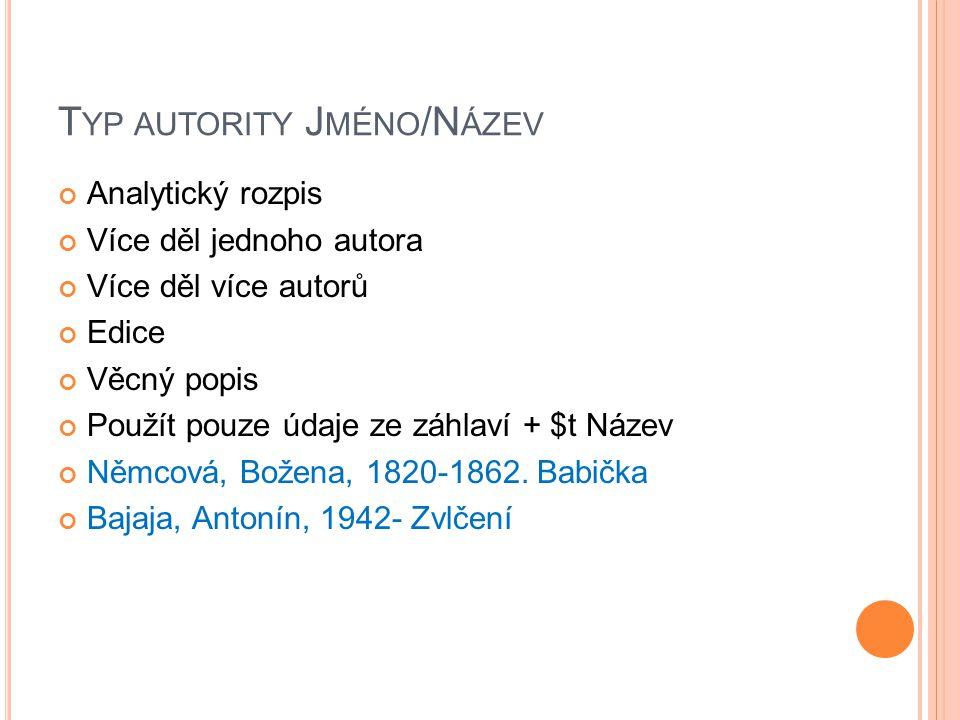 T YP AUTORITY J MÉNO /N ÁZEV Analytický rozpis Více děl jednoho autora Více děl více autorů Edice Věcný popis Použít pouze údaje ze záhlaví + $t Název Němcová, Božena, 1820-1862.