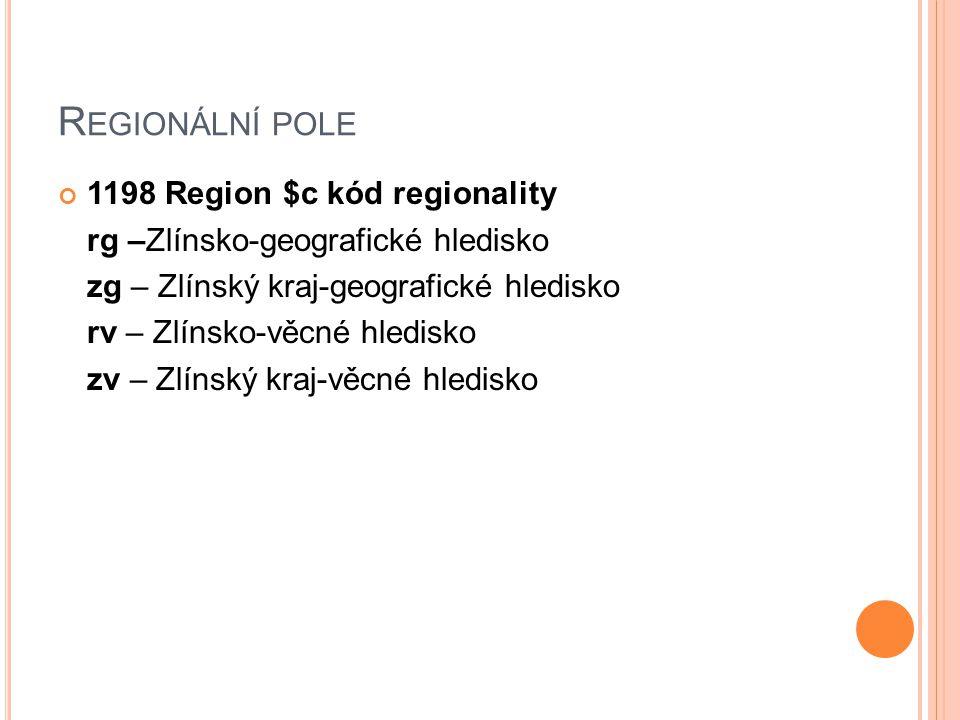 R EGIONÁLNÍ POLE 1198 Region $c kód regionality rg –Zlínsko-geografické hledisko zg – Zlínský kraj-geografické hledisko rv – Zlínsko-věcné hledisko zv