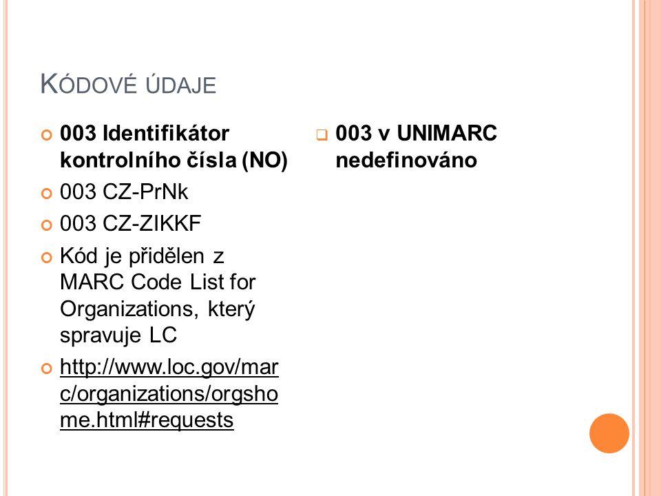 K ÓDOVÉ ÚDAJE 003 Identifikátor kontrolního čísla (NO) 003 CZ-PrNk 003 CZ-ZIKKF Kód je přidělen z MARC Code List for Organizations, který spravuje LC http://www.loc.gov/mar c/organizations/orgsho me.html#requests  003 v UNIMARC nedefinováno