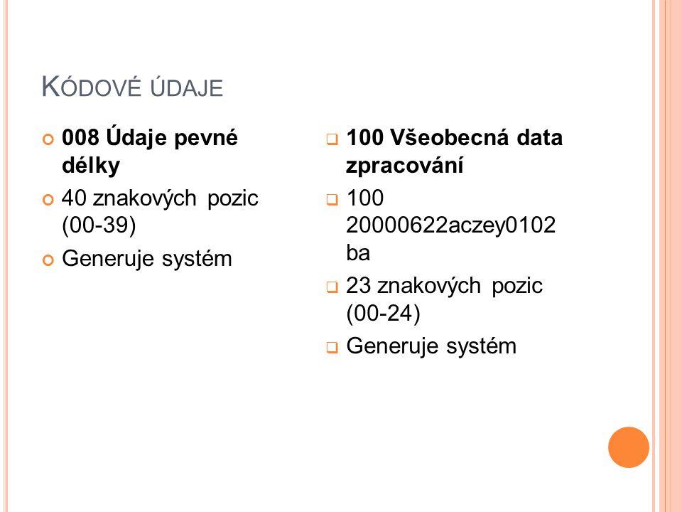 K ÓDOVÉ ÚDAJE 008 Údaje pevné délky 40 znakových pozic (00-39) Generuje systém  100 Všeobecná data zpracování  100 20000622aczey0102 ba  23 znakových pozic (00-24)  Generuje systém