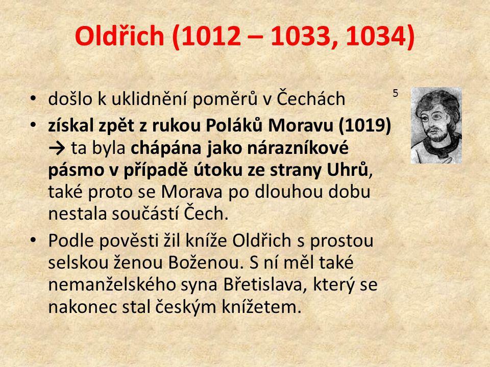Oldřich (1012 – 1033, 1034) došlo k uklidnění poměrů v Čechách získal zpět z rukou Poláků Moravu (1019) → ta byla chápána jako nárazníkové pásmo v případě útoku ze strany Uhrů, také proto se Morava po dlouhou dobu nestala součástí Čech.