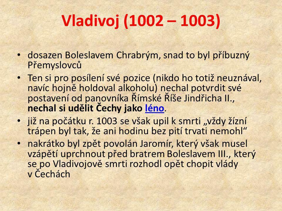 Vladivoj (1002 – 1003) dosazen Boleslavem Chrabrým, snad to byl příbuzný Přemyslovců Ten si pro posílení své pozice (nikdo ho totiž neuznával, navíc hojně holdoval alkoholu) nechal potvrdit své postavení od panovníka Římské Říše Jindřicha II., nechal si udělit Čechy jako léno.léno již na počátku r.