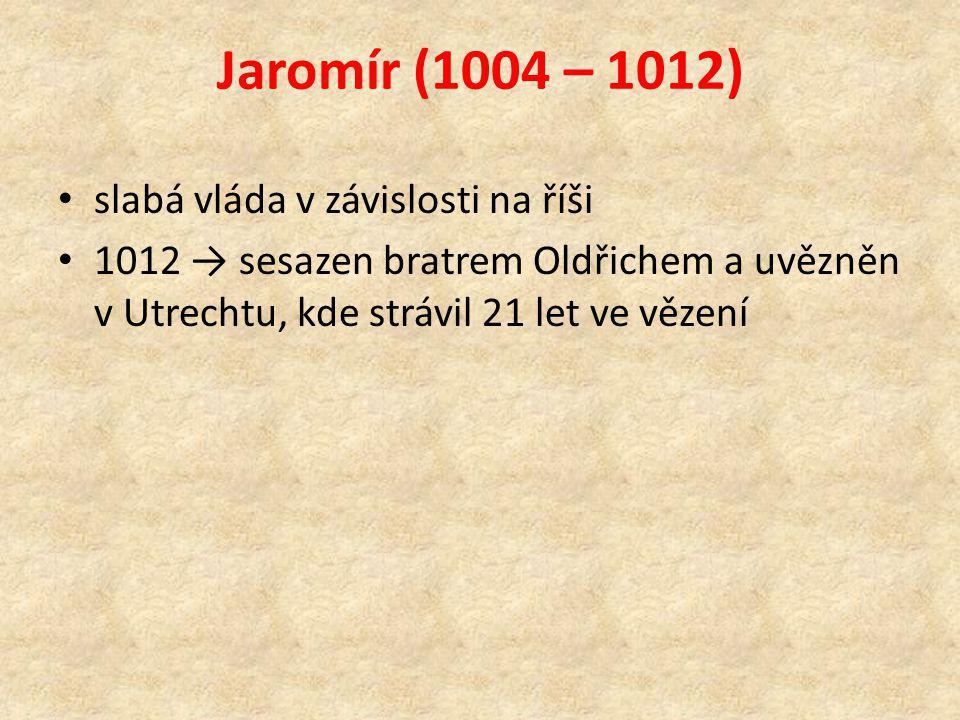 Jaromír (1004 – 1012) slabá vláda v závislosti na říši 1012 → sesazen bratrem Oldřichem a uvězněn v Utrechtu, kde strávil 21 let ve vězení