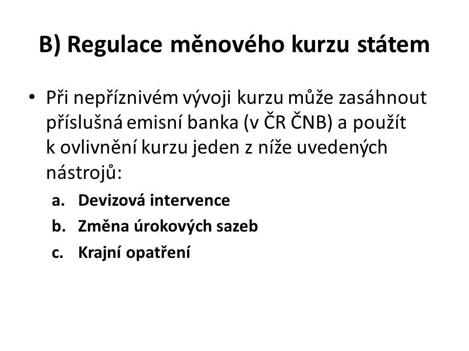 B) Regulace měnového kurzu státem Při nepříznivém vývoji kurzu může zasáhnout příslušná emisní banka (v ČR ČNB) a použít k ovlivnění kurzu jeden z níže uvedených nástrojů: a.Devizová intervence b.Změna úrokových sazeb c.Krajní opatření