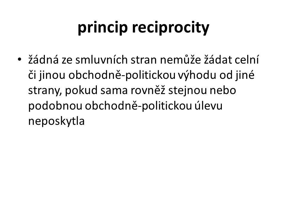 princip reciprocity žádná ze smluvních stran nemůže žádat celní či jinou obchodně-politickou výhodu od jiné strany, pokud sama rovněž stejnou nebo podobnou obchodně-politickou úlevu neposkytla