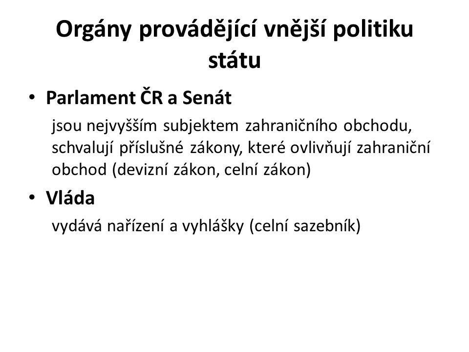 Orgány provádějící vnější politiku státu Parlament ČR a Senát jsou nejvyšším subjektem zahraničního obchodu, schvalují příslušné zákony, které ovlivňují zahraniční obchod (devizní zákon, celní zákon) Vláda vydává nařízení a vyhlášky (celní sazebník)