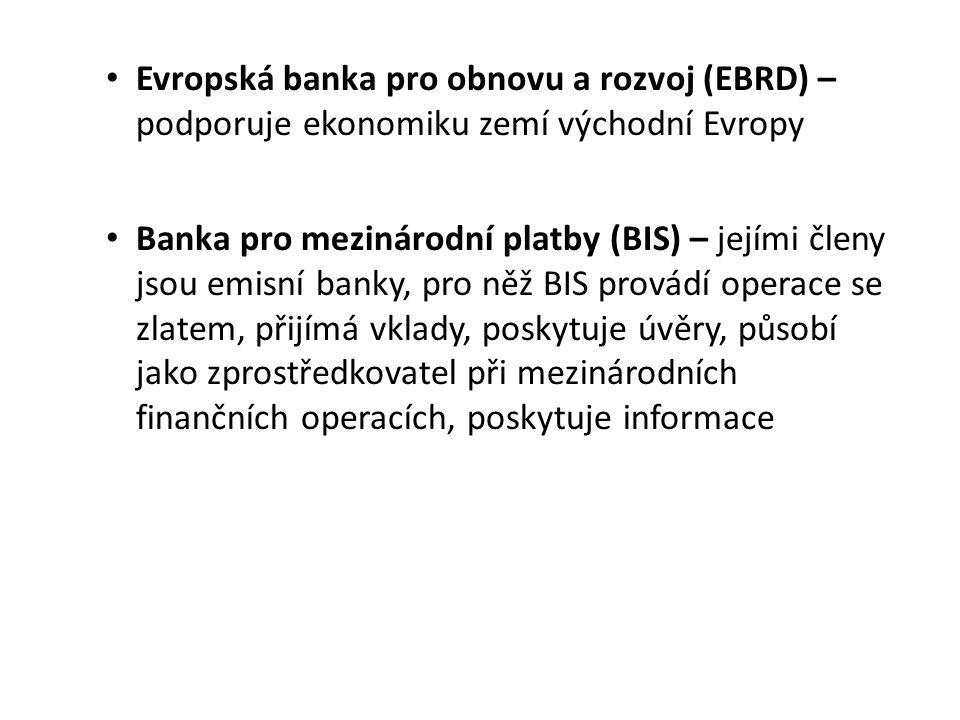 Evropská banka pro obnovu a rozvoj (EBRD) – podporuje ekonomiku zemí východní Evropy Banka pro mezinárodní platby (BIS) – jejími členy jsou emisní banky, pro něž BIS provádí operace se zlatem, přijímá vklady, poskytuje úvěry, působí jako zprostředkovatel při mezinárodních finančních operacích, poskytuje informace