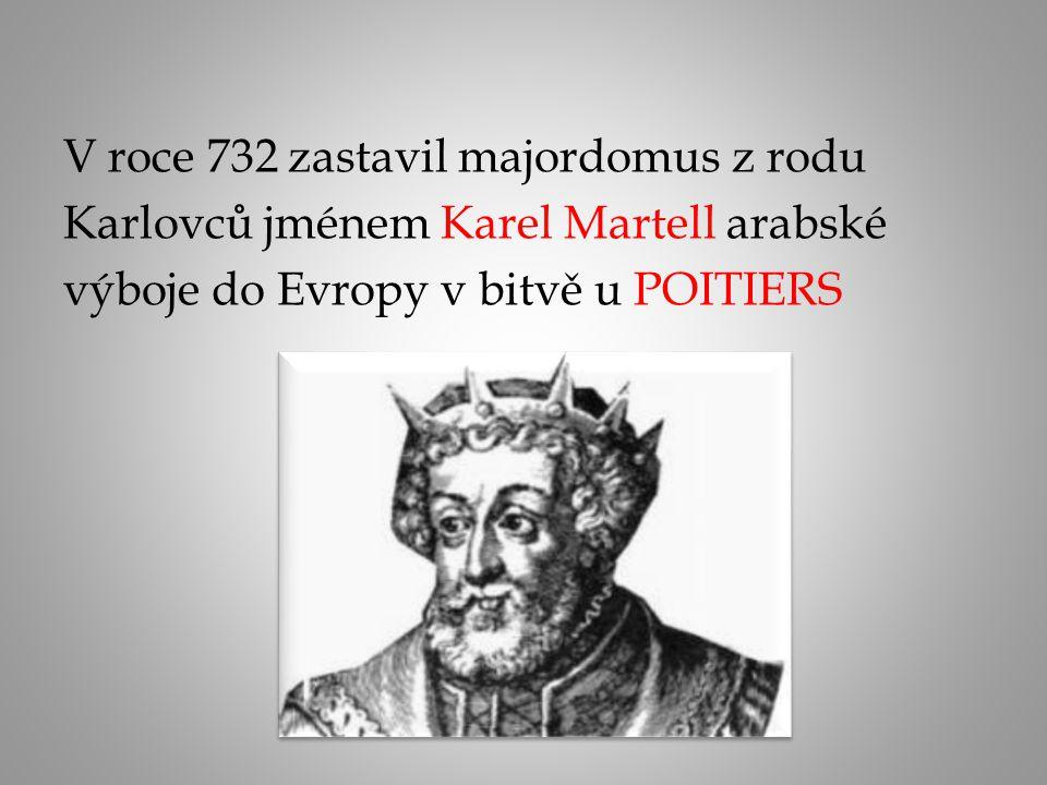 V roce 732 zastavil majordomus z rodu Karlovců jménem Karel Martell arabské výboje do Evropy v bitvě u POITIERS
