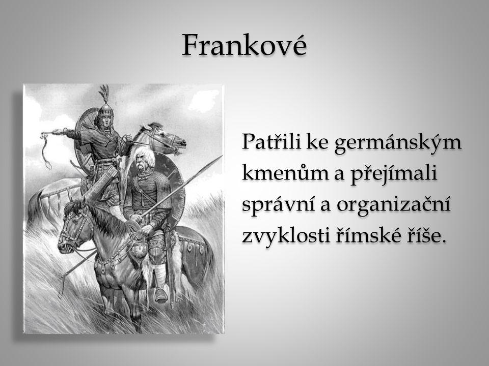 Frankové Patřili ke germánským kmenům a přejímali správní a organizační zvyklosti římské říše. Patřili ke germánským kmenům a přejímali správní a orga