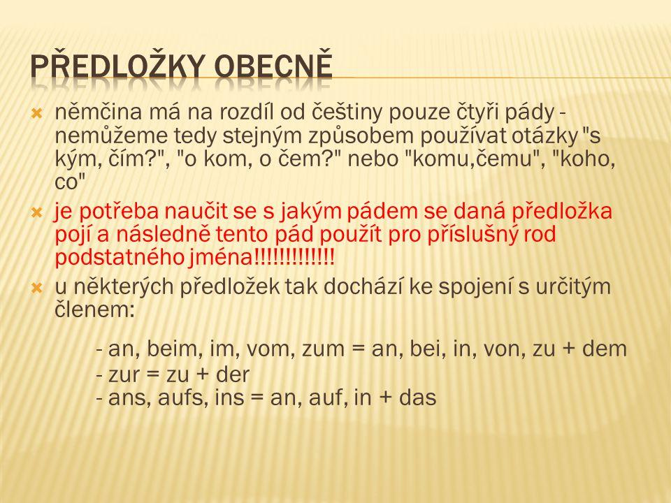  němčina má na rozdíl od češtiny pouze čtyři pády - nemůžeme tedy stejným způsobem používat otázky s kým, čím , o kom, o čem nebo komu,čemu , koho, co  je potřeba naučit se s jakým pádem se daná předložka pojí a následně tento pád použít pro příslušný rod podstatného jména!!!!!!!!!!!!.