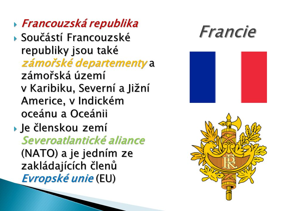  Francie je jedním ze zakládajících členů Spojených národů  Je jedním z pěti stálých členů Rady bezpečnosti OSN s právem veta, jednou z osmi uznaných nukleárních mocností a členem sdružení sedmi nejvyspělejších států světa a Ruska - G8  Spolu se Spojeným královstvím je Francie jedinou doposud existující koloniální velmocí