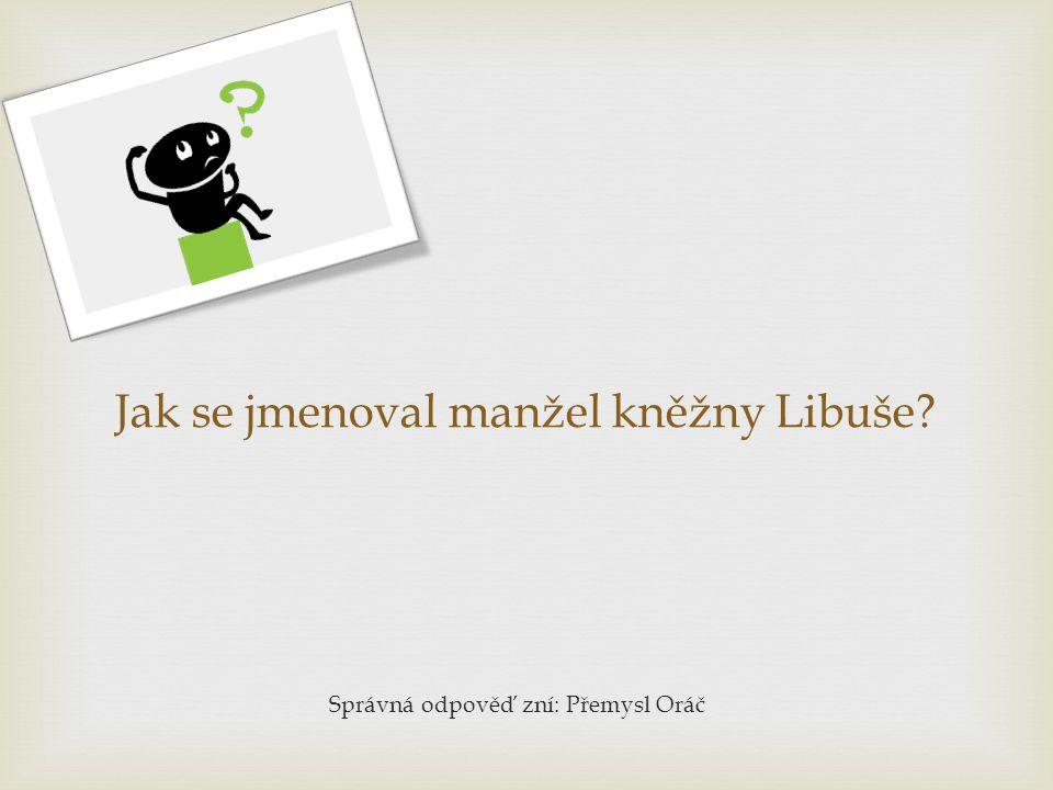 Jak se jmenoval manžel kněžny Libuše? Správná odpověď zní: Přemysl Oráč