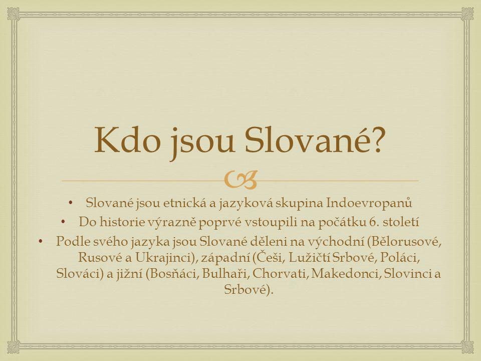  Kdo jsou Slované? Slované jsou etnická a jazyková skupina Indoevropanů Do historie výrazně poprvé vstoupili na počátku 6. století Podle svého jazyka