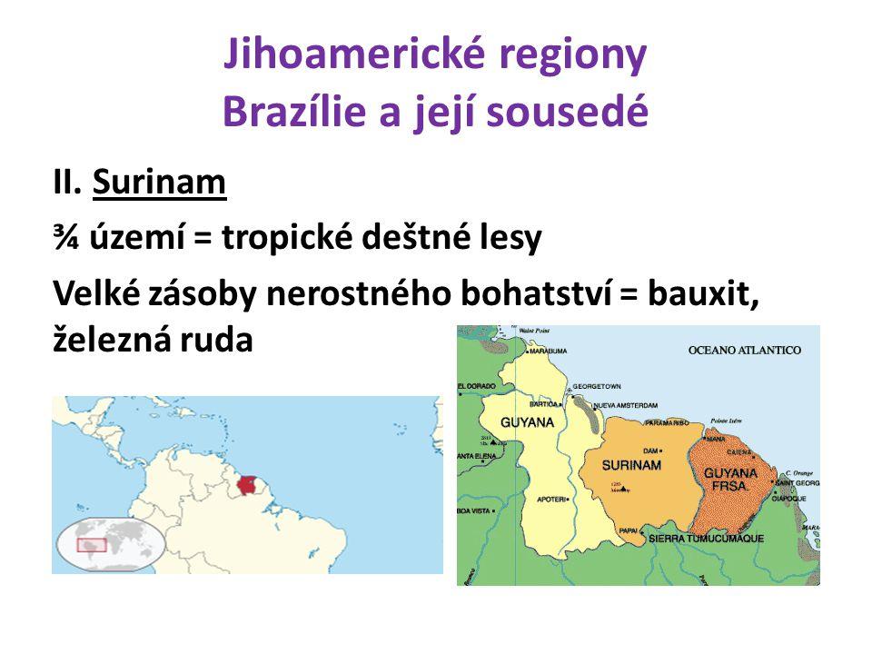 Jihoamerické regiony Brazílie a její sousedé II. Surinam ¾ území = tropické deštné lesy Velké zásoby nerostného bohatství = bauxit, železná ruda