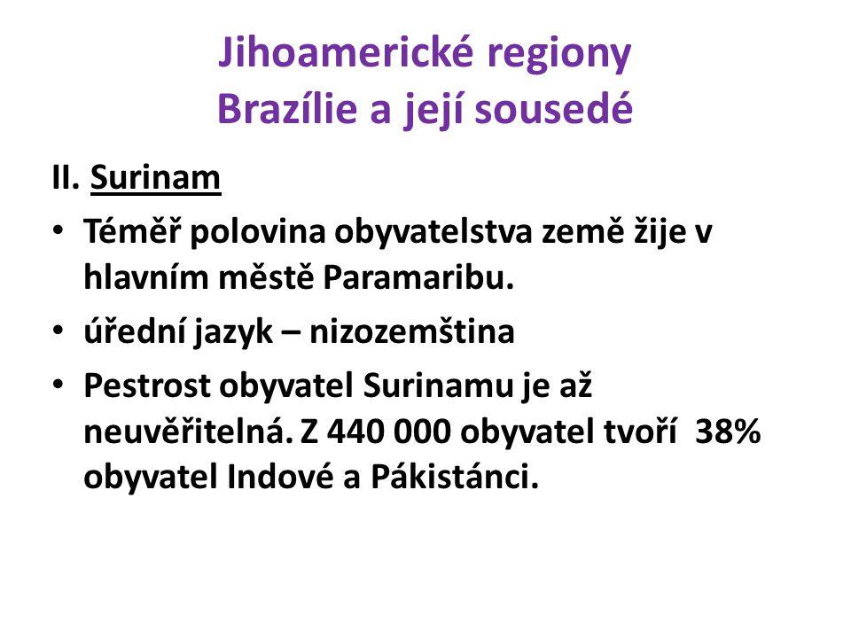 Jihoamerické regiony Brazílie a její sousedé II. Surinam Téměř polovina obyvatelstva země žije v hlavním městě Paramaribu. úřední jazyk – nizozemština