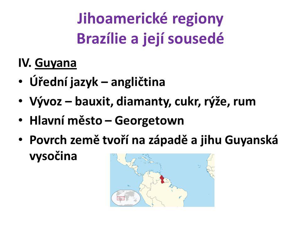 Jihoamerické regiony Brazílie a její sousedé IV. Guyana Úřední jazyk – angličtina Vývoz – bauxit, diamanty, cukr, rýže, rum Hlavní město – Georgetown