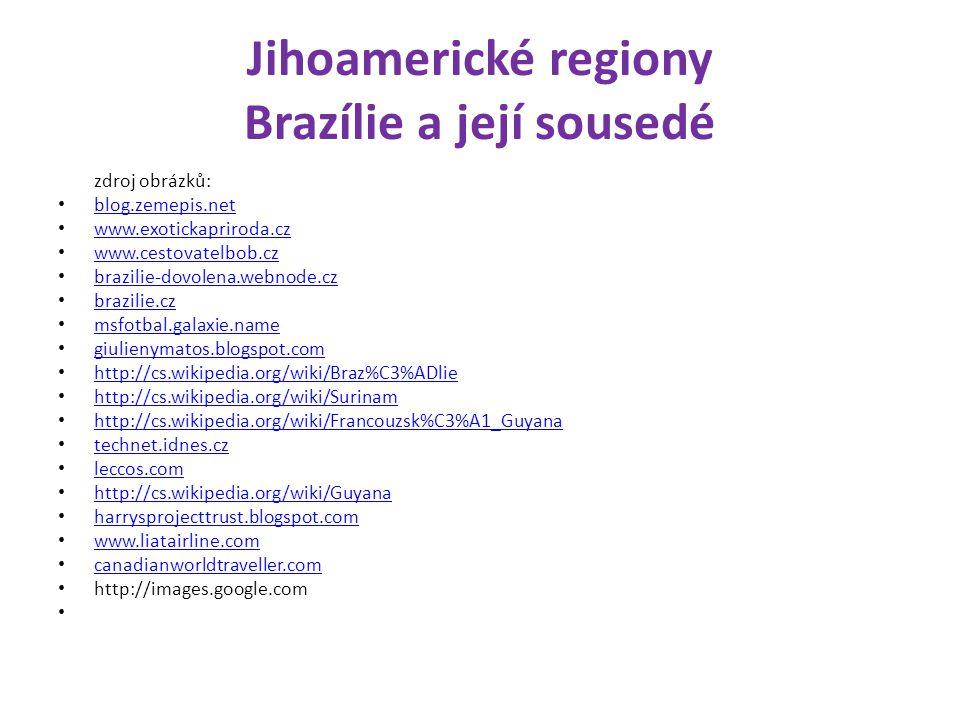 Jihoamerické regiony Brazílie a její sousedé zdroj obrázků: blog.zemepis.net www.exotickapriroda.cz www.cestovatelbob.cz brazilie-dovolena.webnode.cz