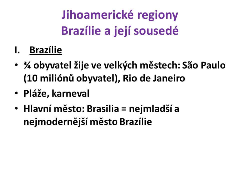 Jihoamerické regiony Brazílie a její sousedé I.Brazílie ¾ obyvatel žije ve velkých městech: São Paulo (10 miliónů obyvatel), Rio de Janeiro Pláže, kar